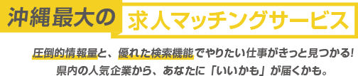 沖縄最大の転職マッチングサービス 圧倒的情報量と、優れた検索機能でやりたい仕事がきっと見つかる!県内の人気企業から、あなたに「いいかも」が届くかも。